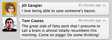 Jill Gengler: I love being able to save someone's bacon. Tom Coates: The great slab of fatty pork that I presume to call a brain is almost totally recumbent this morning. Come on piggy! Do some thinking!